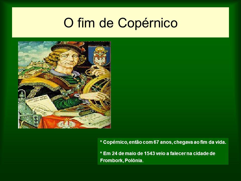 O fim de Copérnico * Copérnico, então com 67 anos, chegava ao fim da vida. * Em 24 de maio de 1543 veio a falecer na cidade de Frombork, Polônia.