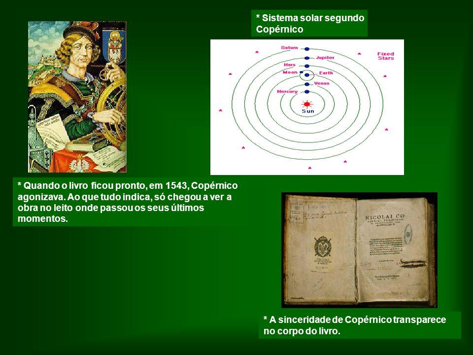 * A sinceridade de Copérnico transparece no corpo do livro. * Quando o livro ficou pronto, em 1543, Copérnico agonizava. Ao que tudo indica, só chegou