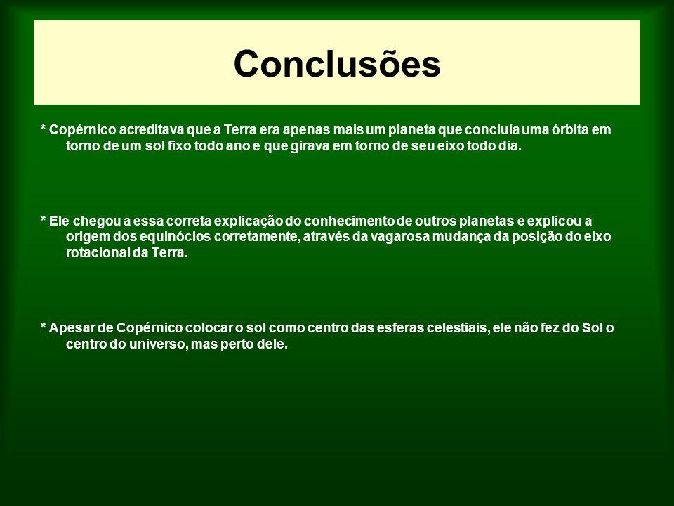 Conclusões * Copérnico acreditava que a Terra era apenas mais um planeta que concluía uma órbita em torno de um sol fixo todo ano e que girava em torn