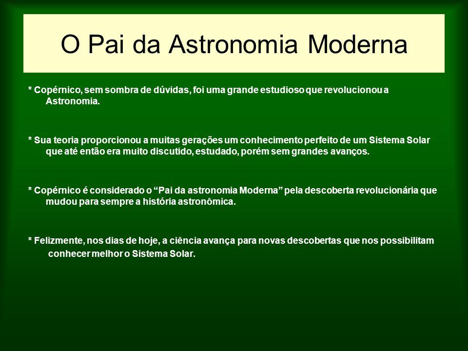 O Pai da Astronomia Moderna * Copérnico, sem sombra de dúvidas, foi uma grande estudioso que revolucionou a Astronomia. * Sua teoria proporcionou a mu
