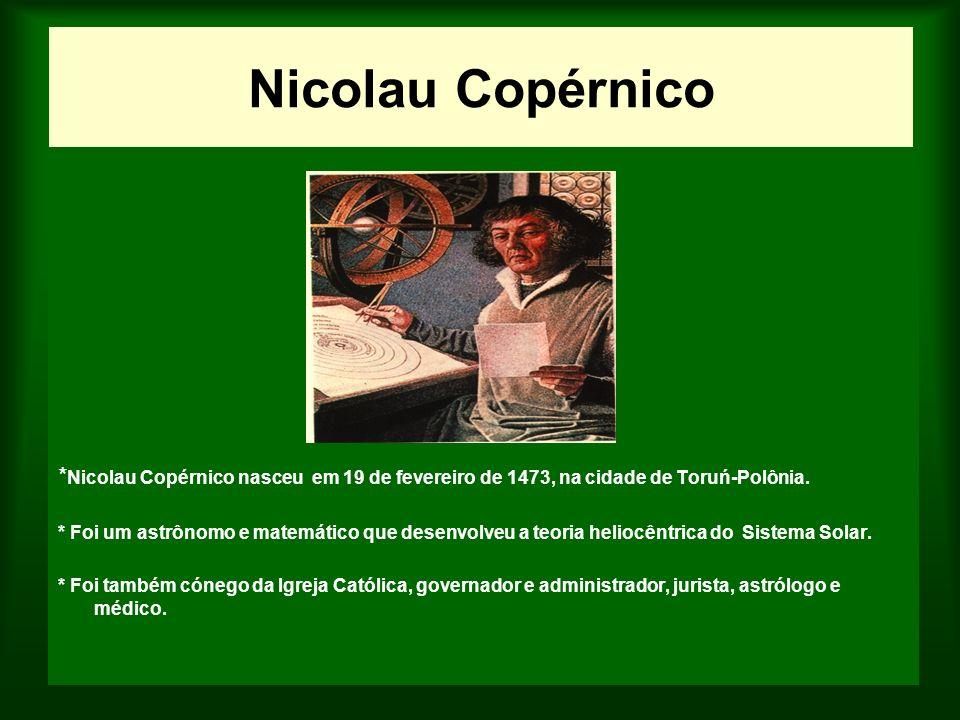 Nicolau Copérnico * Nicolau Copérnico nasceu em 19 de fevereiro de 1473, na cidade de Toruń-Polônia. * Foi um astrônomo e matemático que desenvolveu a