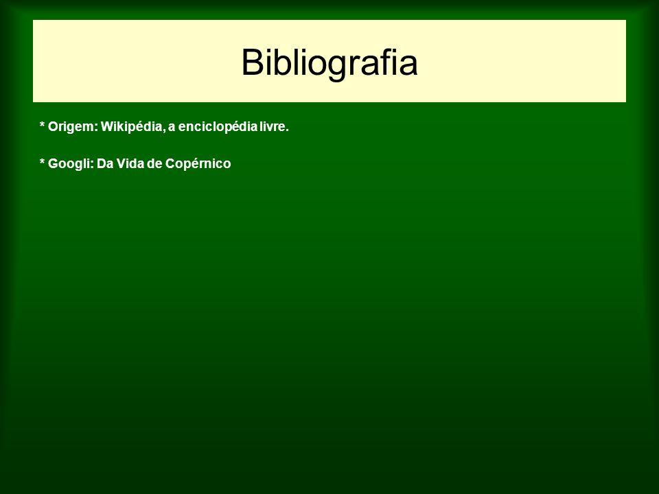 Bibliografia * Origem: Wikipédia, a enciclopédia livre. * Googli: Da Vida de Copérnico