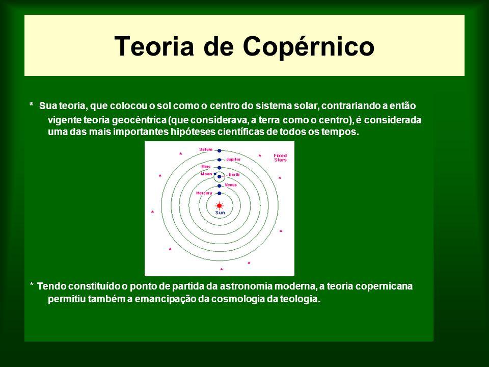 Teoria de Copérnico * Sua teoria, que colocou o sol como o centro do sistema solar, contrariando a então vigente teoria geocêntrica (que considerava,