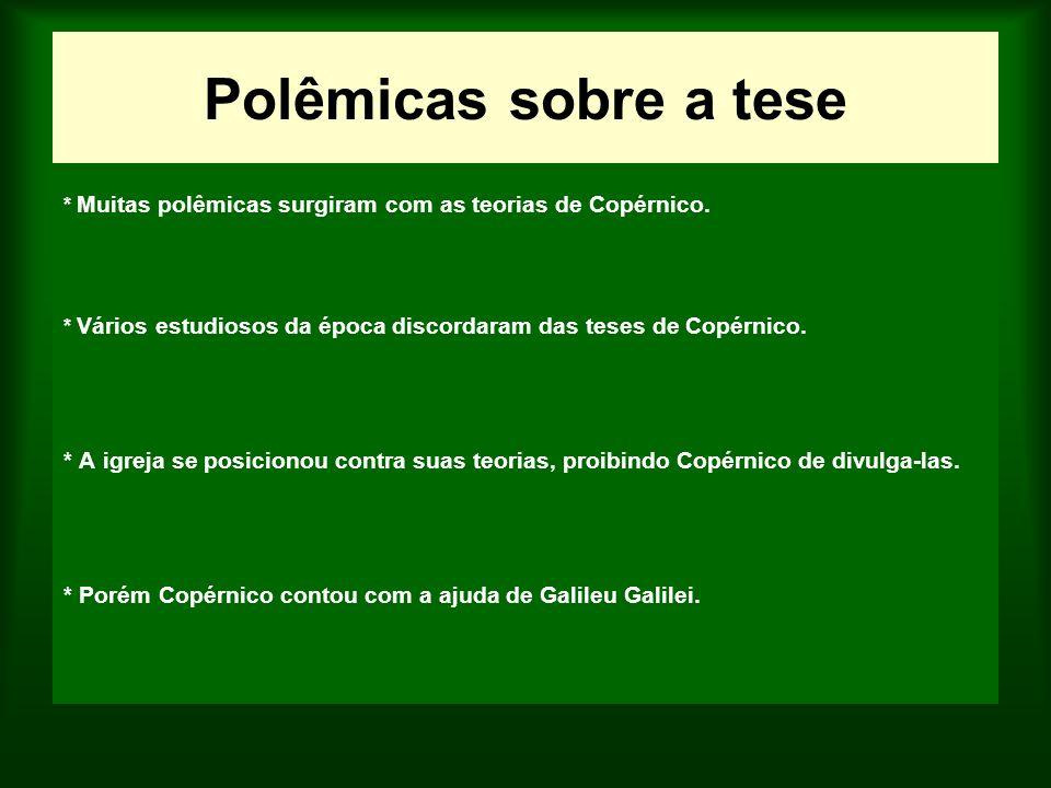 Polêmicas sobre a tese * Muitas polêmicas surgiram com as teorias de Copérnico. * Vários estudiosos da época discordaram das teses de Copérnico. * A i