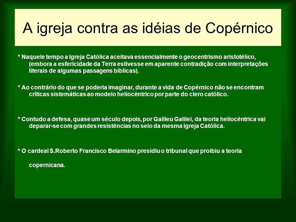A igreja contra as idéias de Copérnico * Naquele tempo a Igreja Católica aceitava essencialmente o geocentrismo aristotélico, (embora a esfericidade d
