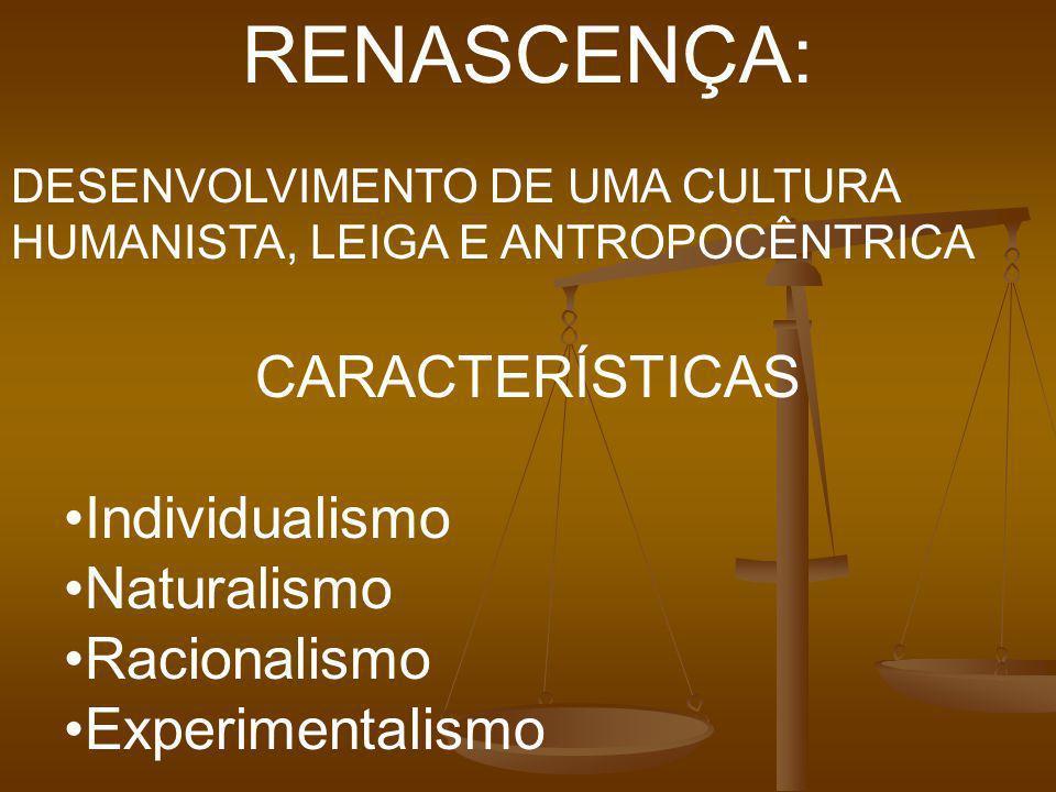 RENASCENÇA: DESENVOLVIMENTO DE UMA CULTURA HUMANISTA, LEIGA E ANTROPOCÊNTRICA CARACTERÍSTICAS Individualismo Naturalismo Racionalismo Experimentalismo