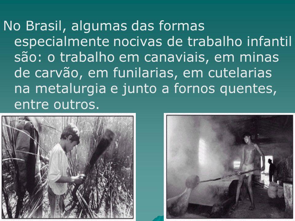 No Brasil, algumas das formas especialmente nocivas de trabalho infantil são: o trabalho em canaviais, em minas de carvão, em funilarias, em cutelaria