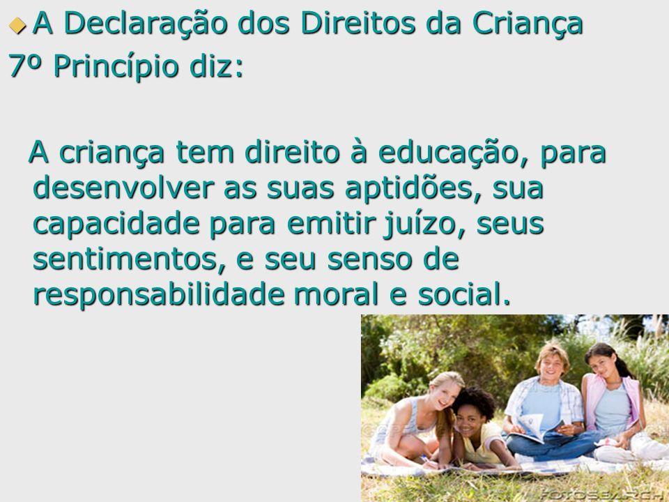 A Declaração dos Direitos da Criança A Declaração dos Direitos da Criança 7º Princípio diz: A criança tem direito à educação, para desenvolver as suas