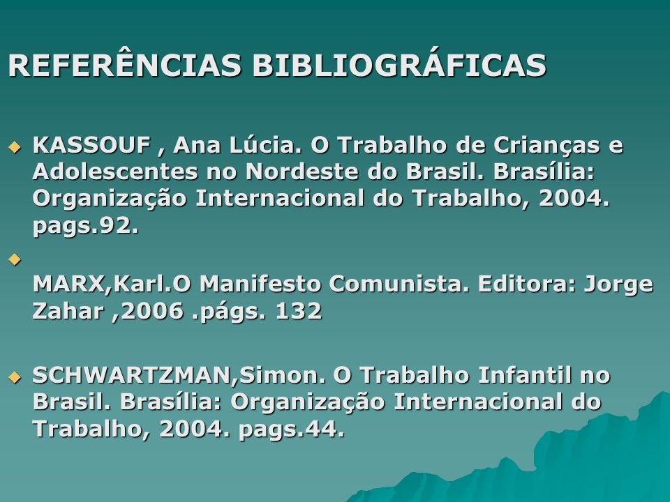 REFERÊNCIAS BIBLIOGRÁFICAS KASSOUF, Ana Lúcia. O Trabalho de Crianças e Adolescentes no Nordeste do Brasil. Brasília: Organização Internacional do Tra
