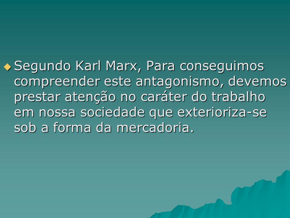 Segundo Karl Marx, Para conseguimos compreender este antagonismo, devemos prestar atenção no caráter do trabalho em nossa sociedade que exterioriza-se