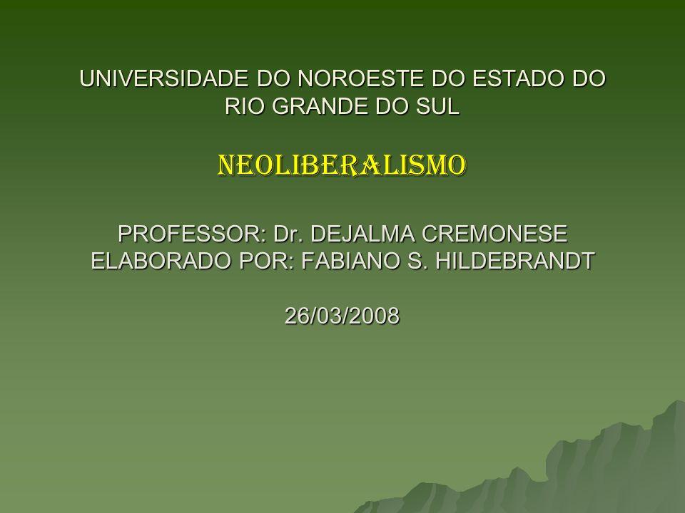 UNIVERSIDADE DO NOROESTE DO ESTADO DO RIO GRANDE DO SUL NEOLIBERALISMO PROFESSOR: Dr. DEJALMA CREMONESE ELABORADO POR: FABIANO S. HILDEBRANDT 26/03/20