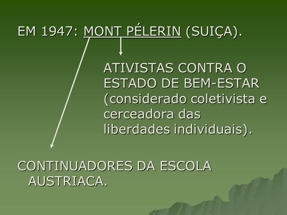 EM 1947: MONT PÉLERIN (SUIÇA). ATIVISTAS CONTRA O ESTADO DE BEM-ESTAR (considerado coletivista e cerceadora das liberdades individuais). CONTINUADORES