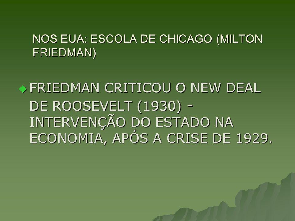 NOS EUA: ESCOLA DE CHICAGO (MILTON FRIEDMAN) FRIEDMAN CRITICOU O NEW DEAL DE ROOSEVELT (1930) - INTERVENÇÃO DO ESTADO NA ECONOMIA, APÓS A CRISE DE 1929.