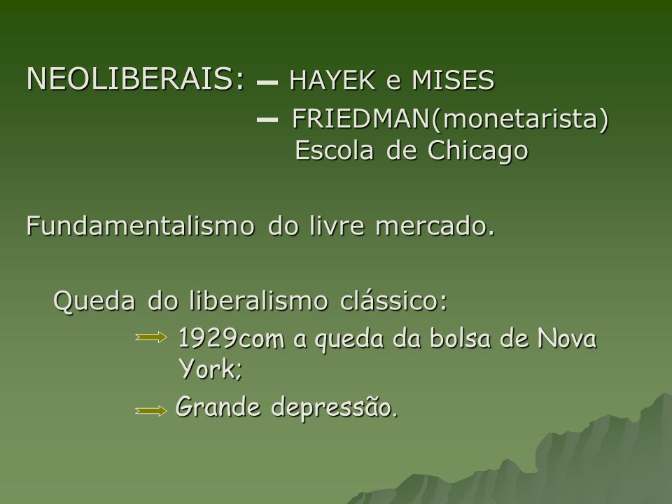 NEOLIBERAIS: HAYEK e MISES FRIEDMAN(monetarista) Escola de Chicago FRIEDMAN(monetarista) Escola de Chicago Fundamentalismo do livre mercado. Queda do