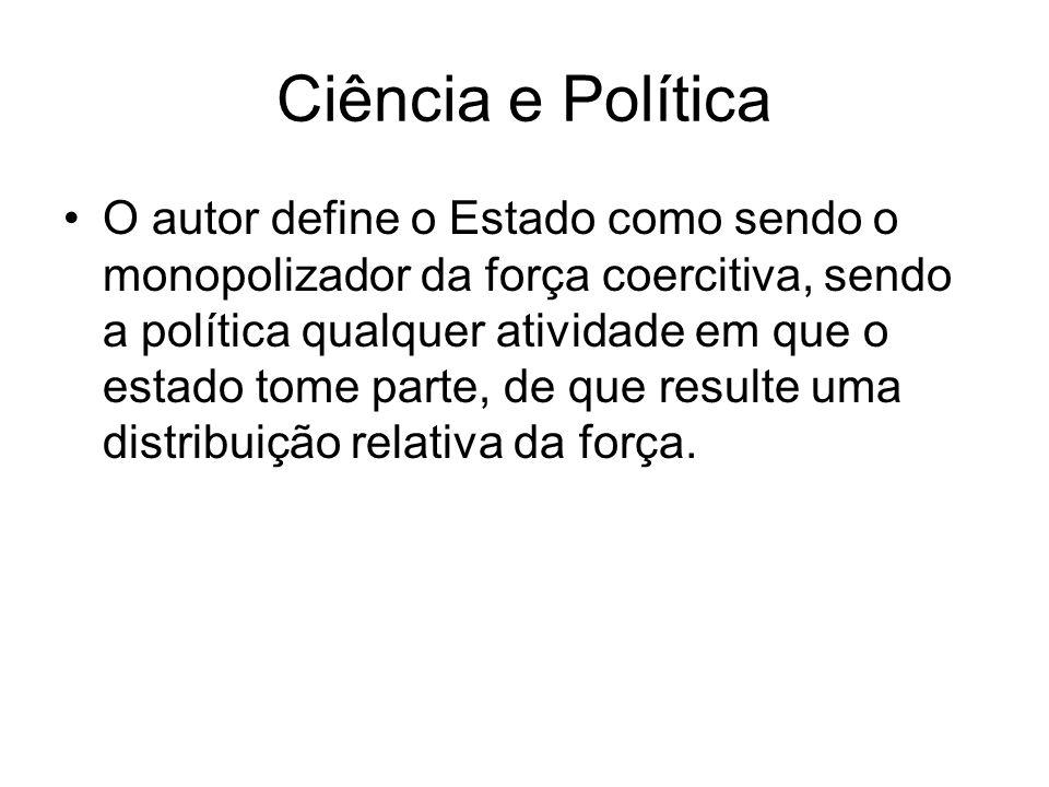 Ciência e Política O autor define o Estado como sendo o monopolizador da força coercitiva, sendo a política qualquer atividade em que o estado tome pa