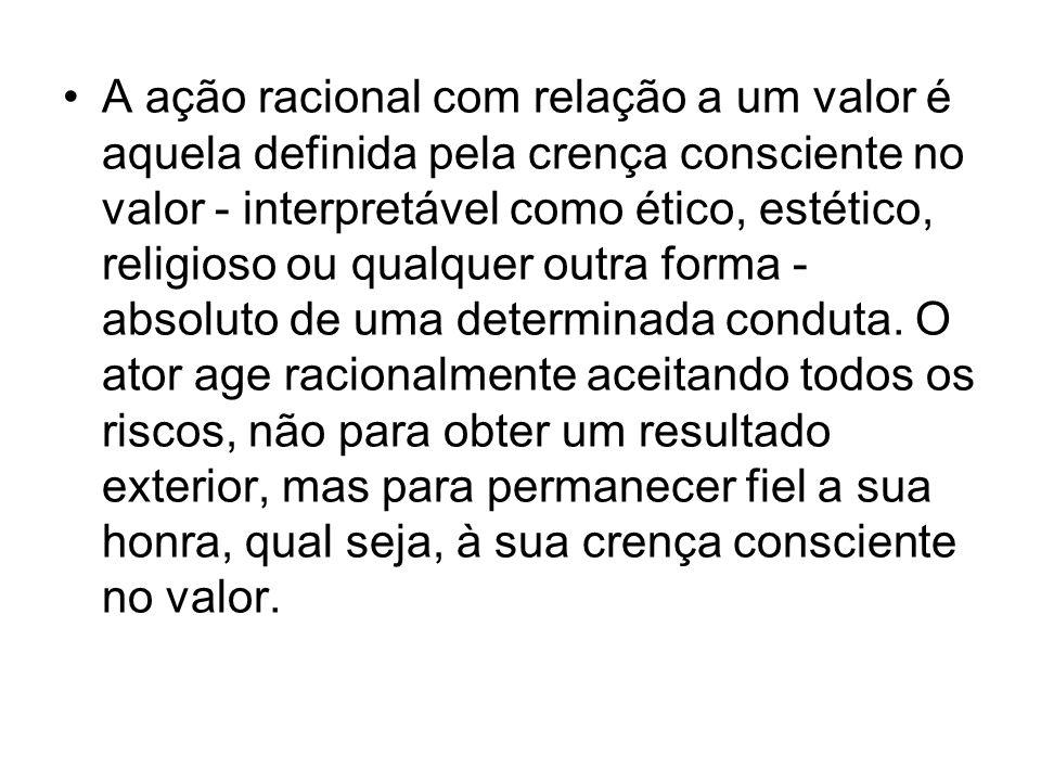 A ação racional com relação a um valor é aquela definida pela crença consciente no valor - interpretável como ético, estético, religioso ou qualquer o