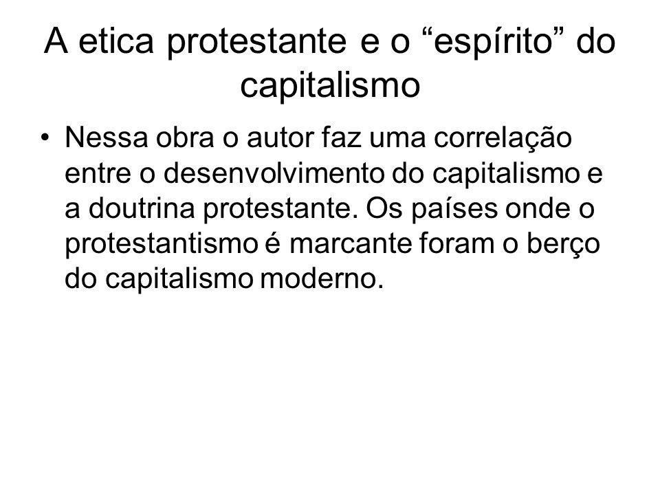 A etica protestante e o espírito do capitalismo Nessa obra o autor faz uma correlação entre o desenvolvimento do capitalismo e a doutrina protestante.