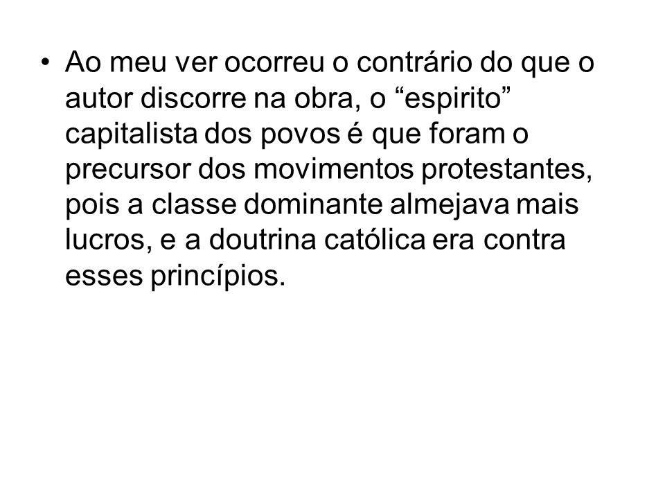 Ao meu ver ocorreu o contrário do que o autor discorre na obra, o espirito capitalista dos povos é que foram o precursor dos movimentos protestantes,