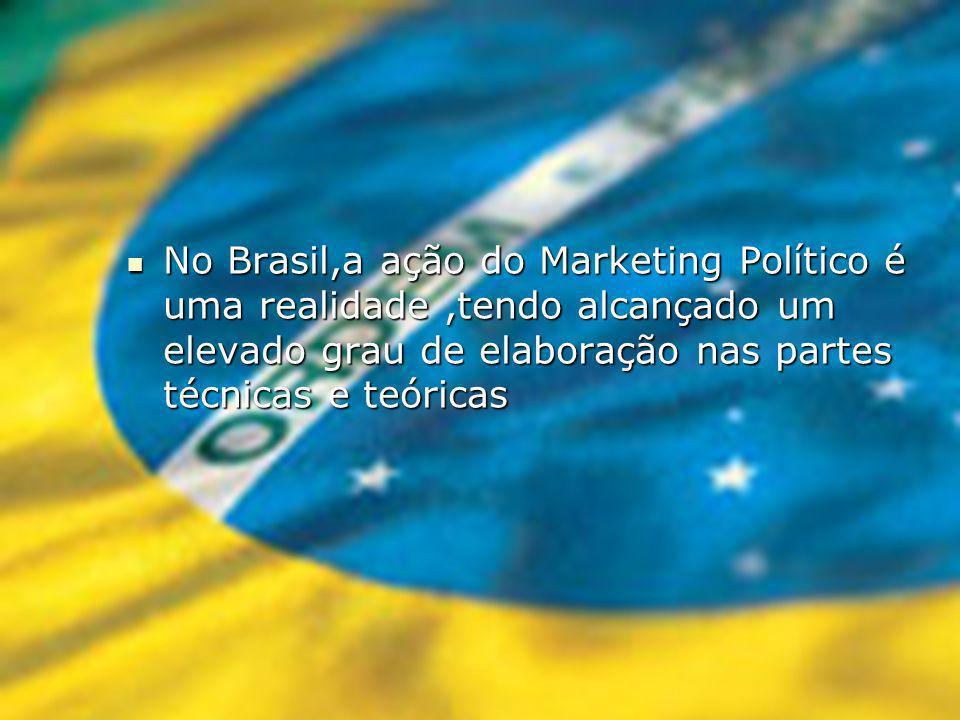 No Brasil,a ação do Marketing Político é uma realidade,tendo alcançado um elevado grau de elaboração nas partes técnicas e teóricas No Brasil,a ação do Marketing Político é uma realidade,tendo alcançado um elevado grau de elaboração nas partes técnicas e teóricas
