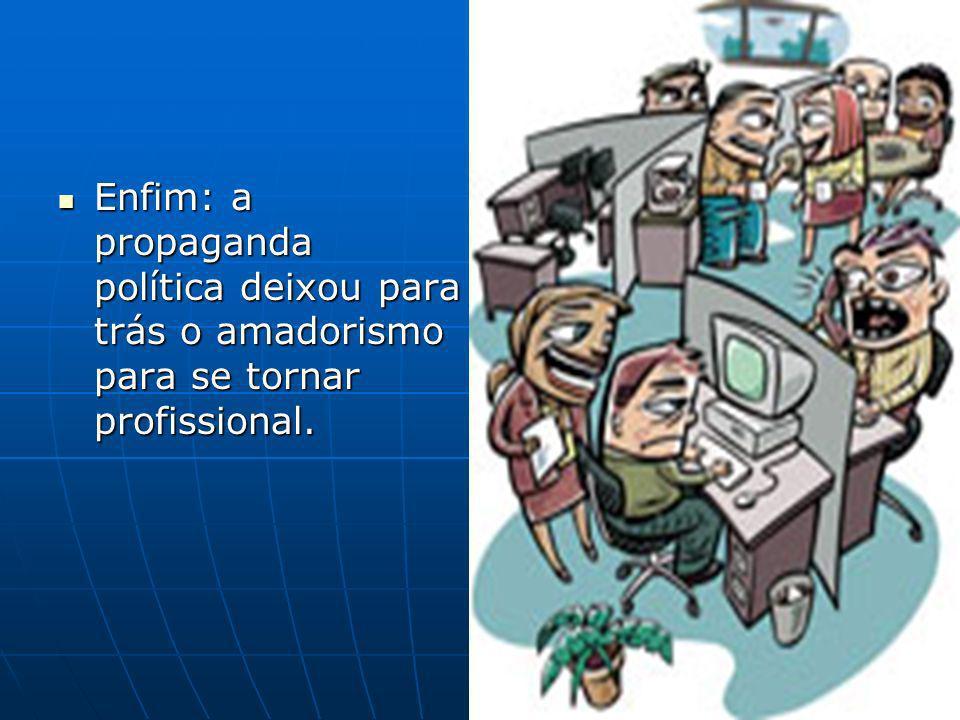 Enfim: a propaganda política deixou para trás o amadorismo para se tornar profissional.