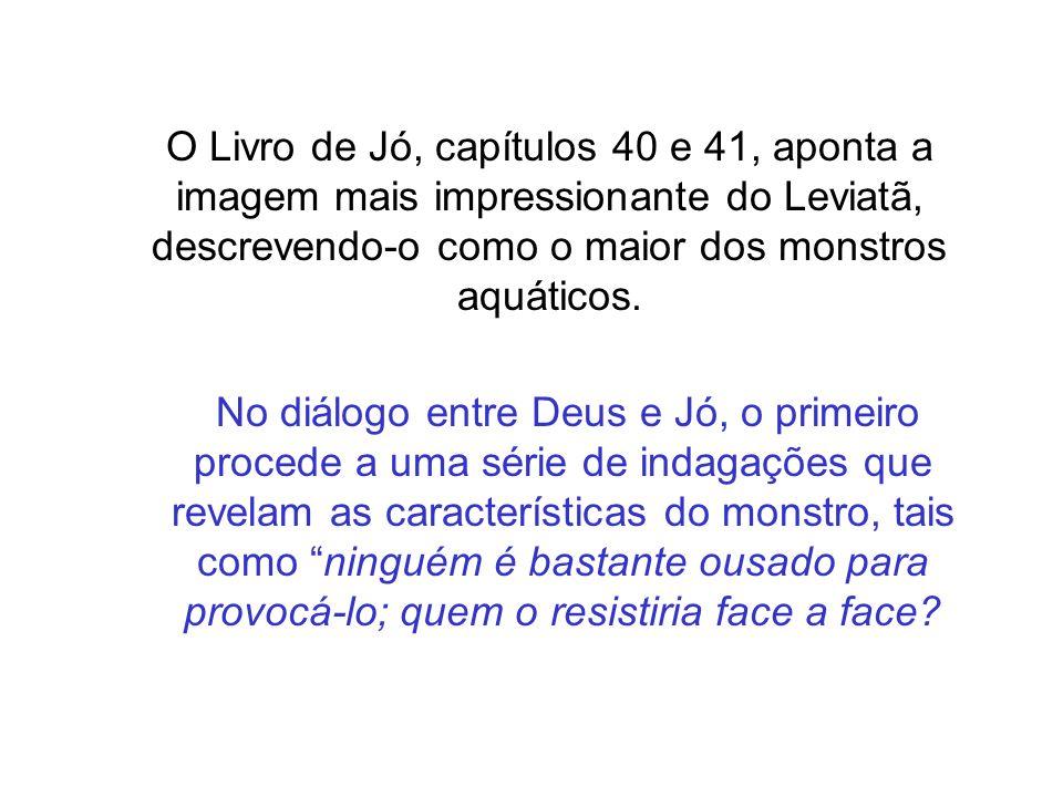 O Livro de Jó, capítulos 40 e 41, aponta a imagem mais impressionante do Leviatã, descrevendo-o como o maior dos monstros aquáticos. No diálogo entre