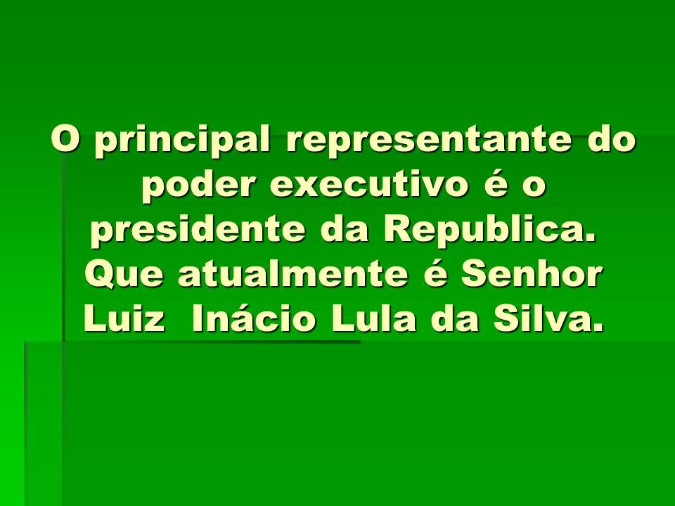 O principal representante do poder executivo é o presidente da Republica. Que atualmente é Senhor Luiz Inácio Lula da Silva.