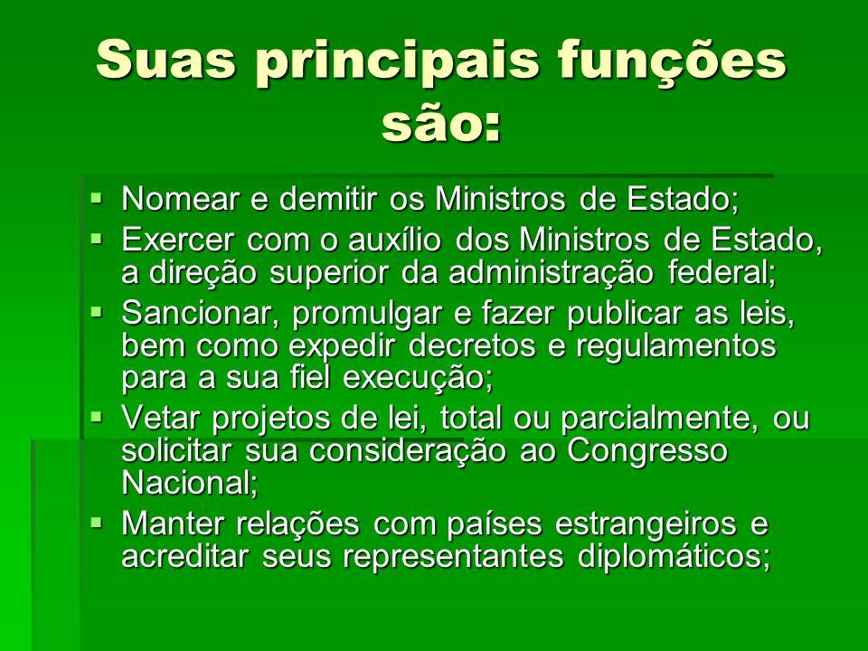 Suas principais funções são: Nomear e demitir os Ministros de Estado; Nomear e demitir os Ministros de Estado; Exercer com o auxílio dos Ministros de
