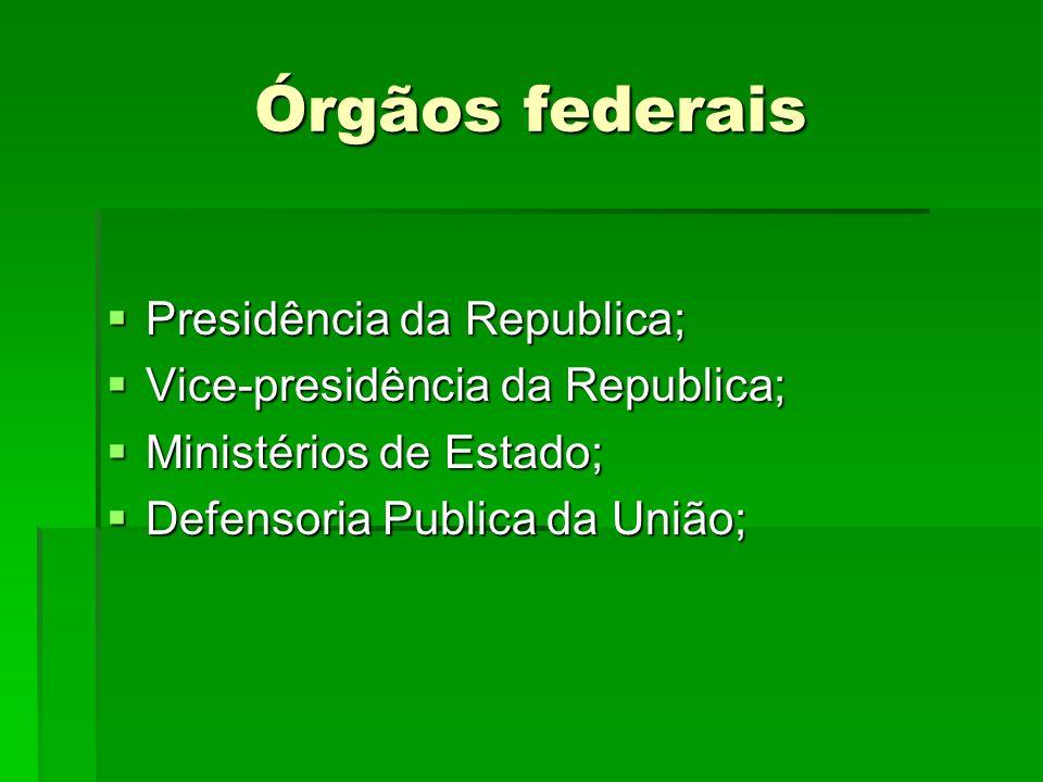 Órgãos federais Presidência da Republica; Presidência da Republica; Vice-presidência da Republica; Vice-presidência da Republica; Ministérios de Estad