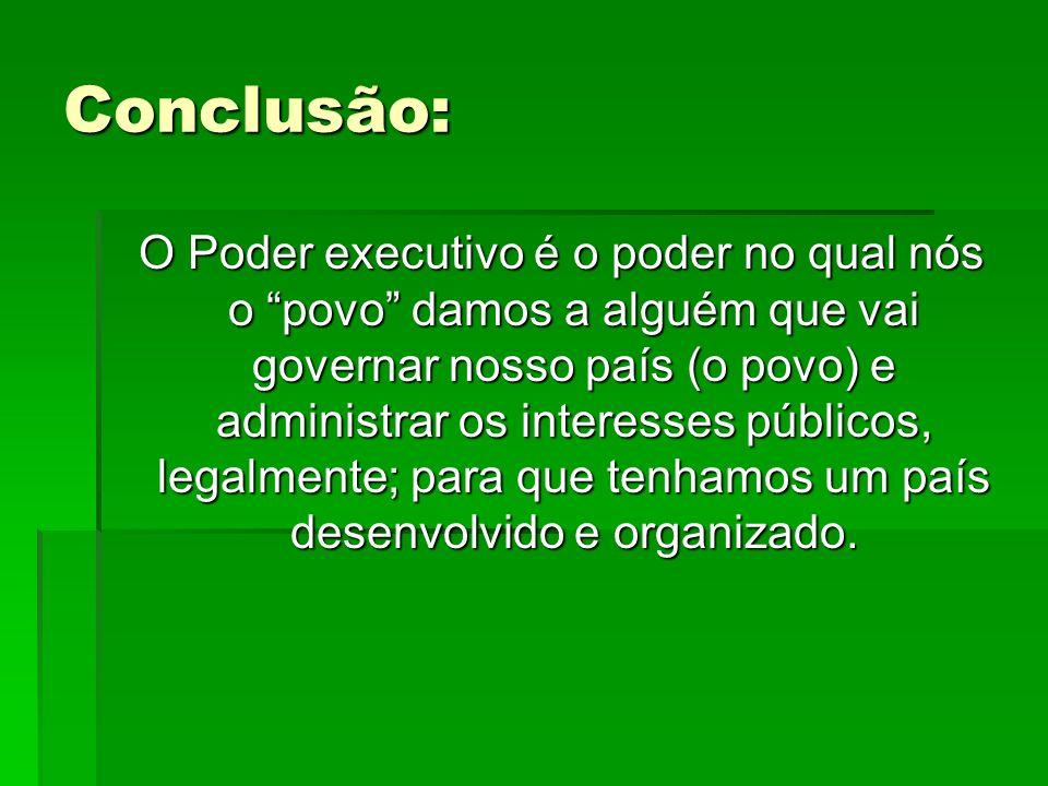 Conclusão: O Poder executivo é o poder no qual nós o povo damos a alguém que vai governar nosso país (o povo) e administrar os interesses públicos, le