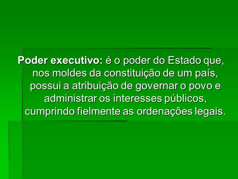 Poder executivo: é o poder do Estado que, nos moldes da constituição de um país, possui a atribuição de governar o povo e administrar os interesses pú