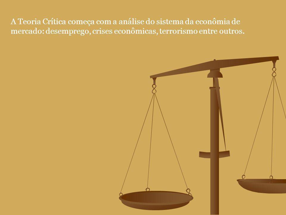 A Teoria Crítica começa com a análise do sistema da econômia de mercado: desemprego, crises econômicas, terrorismo entre outros.