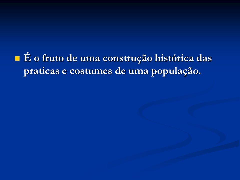 É o fruto de uma construção histórica das praticas e costumes de uma população. É o fruto de uma construção histórica das praticas e costumes de uma p