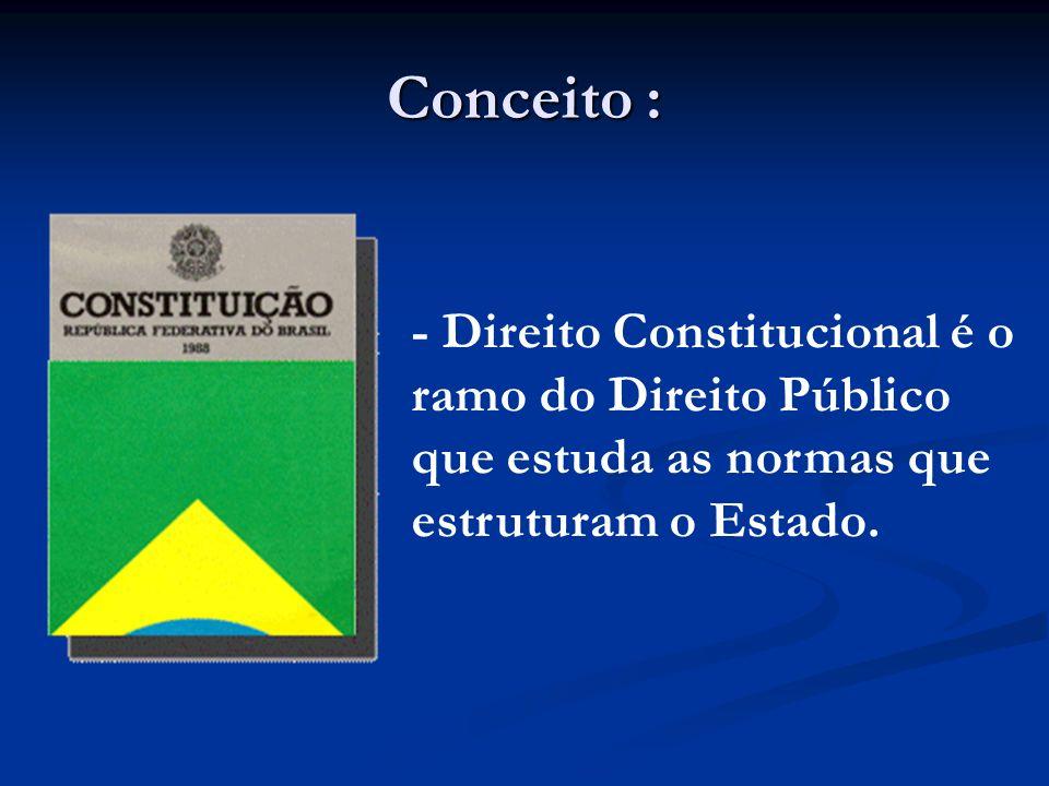 Conceito : - Direito Constitucional é o ramo do Direito Público que estuda as normas que estruturam o Estado.