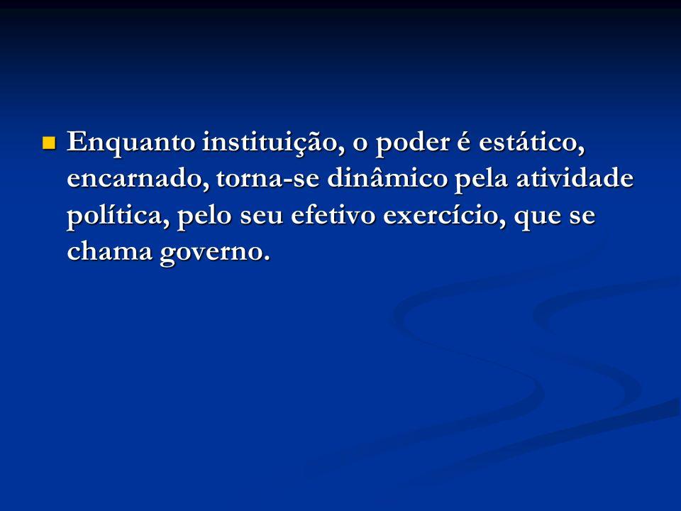 Enquanto instituição, o poder é estático, encarnado, torna-se dinâmico pela atividade política, pelo seu efetivo exercício, que se chama governo. Enqu
