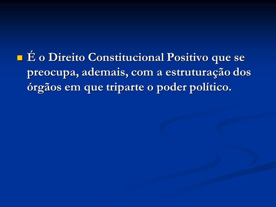 É o Direito Constitucional Positivo que se preocupa, ademais, com a estruturação dos órgãos em que triparte o poder político. É o Direito Constitucion
