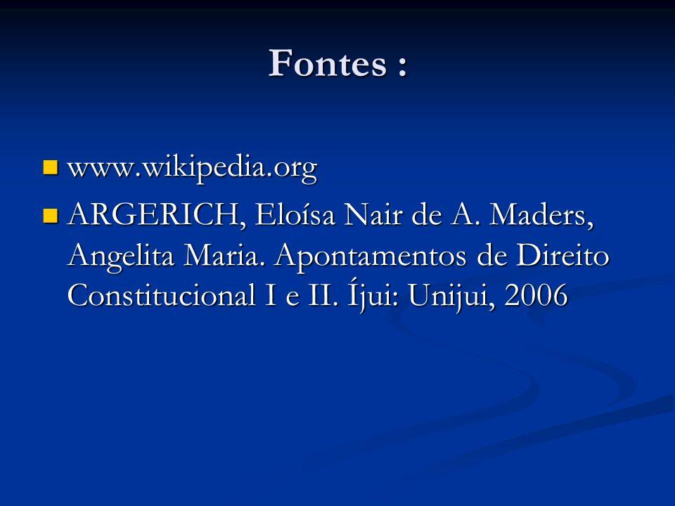 Fontes : www.wikipedia.org www.wikipedia.org ARGERICH, Eloísa Nair de A. Maders, Angelita Maria. Apontamentos de Direito Constitucional I e II. Íjui: