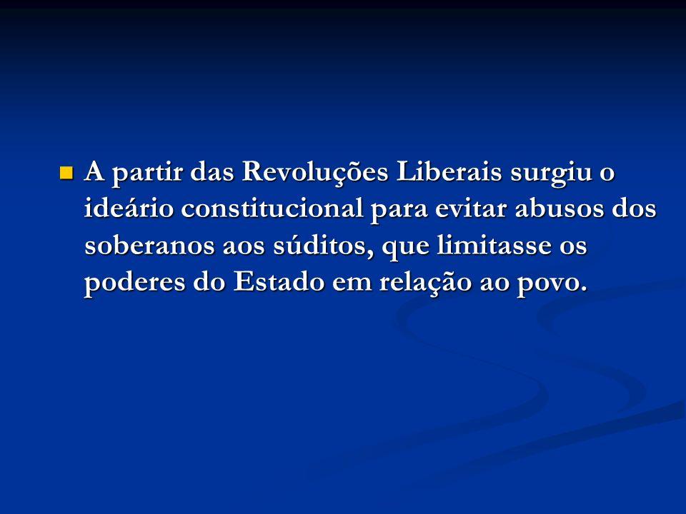 A partir das Revoluções Liberais surgiu o ideário constitucional para evitar abusos dos soberanos aos súditos, que limitasse os poderes do Estado em r