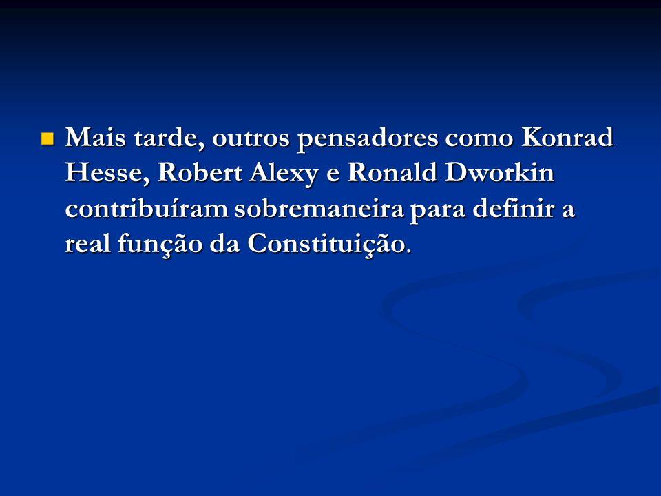 Mais tarde, outros pensadores como Konrad Hesse, Robert Alexy e Ronald Dworkin contribuíram sobremaneira para definir a real função da Constituição. M