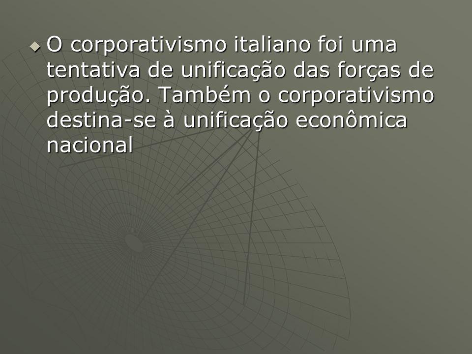 O corporativismo italiano foi uma tentativa de unificação das forças de produção. Também o corporativismo destina-se à unificação econômica nacional O