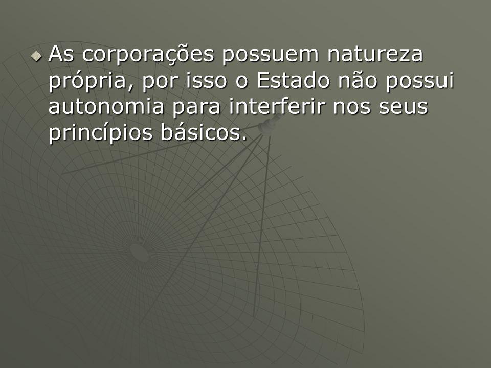 As corporações possuem natureza própria, por isso o Estado não possui autonomia para interferir nos seus princípios básicos. As corporações possuem na