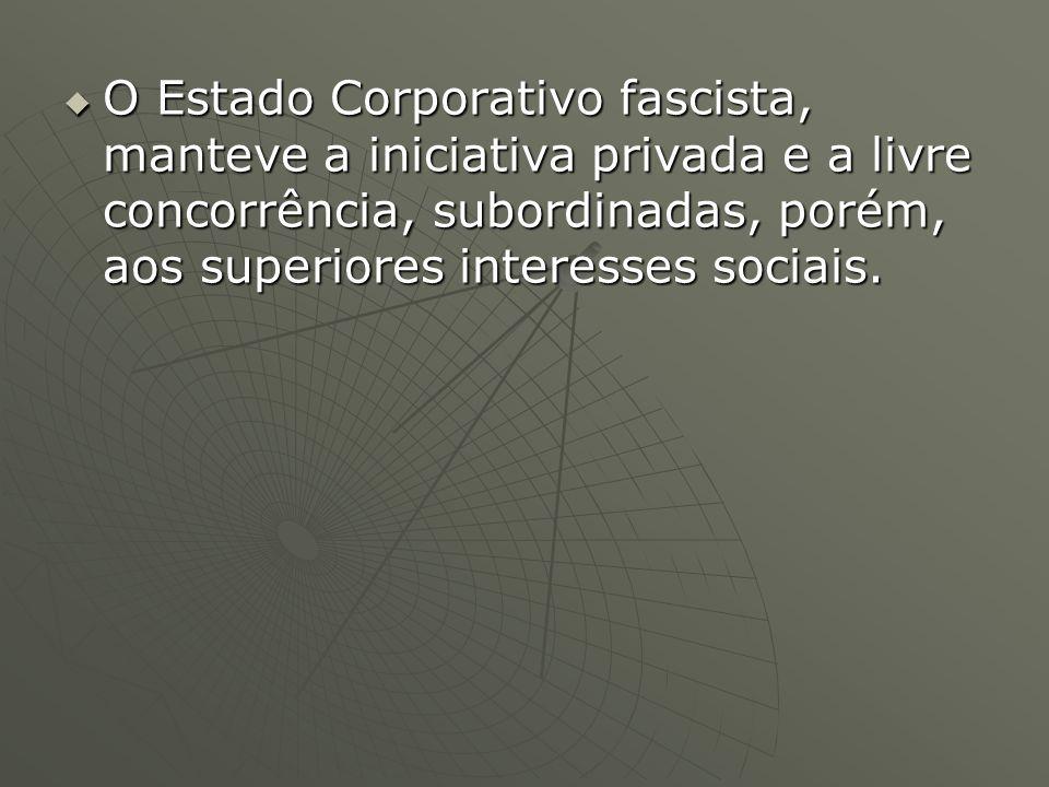 O Estado Corporativo fascista, manteve a iniciativa privada e a livre concorrência, subordinadas, porém, aos superiores interesses sociais.