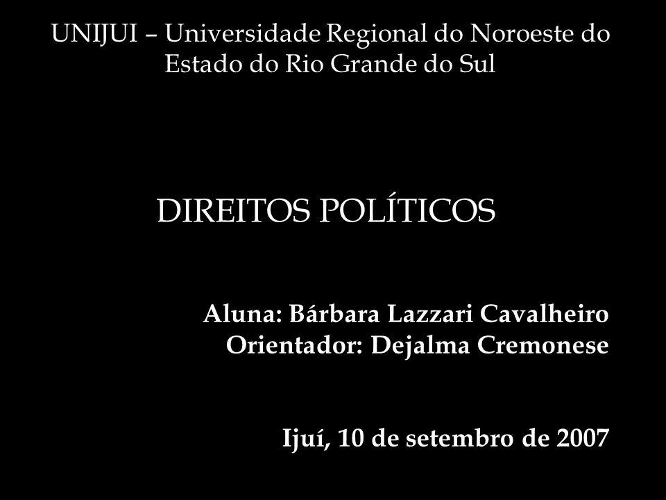 Aluna: Bárbara Lazzari Cavalheiro Orientador: Dejalma Cremonese Ijuí, 10 de setembro de 2007 UNIJUI – Universidade Regional do Noroeste do Estado do Rio Grande do Sul DIREITOS POLÍTICOS