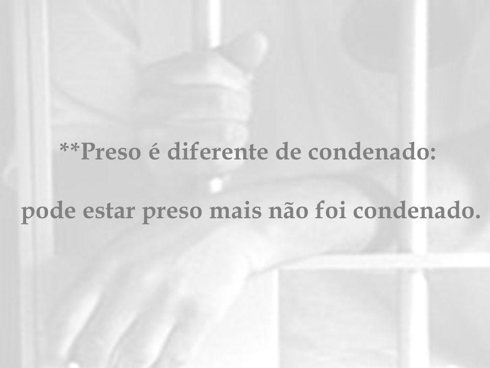 **Preso é diferente de condenado: pode estar preso mais não foi condenado.