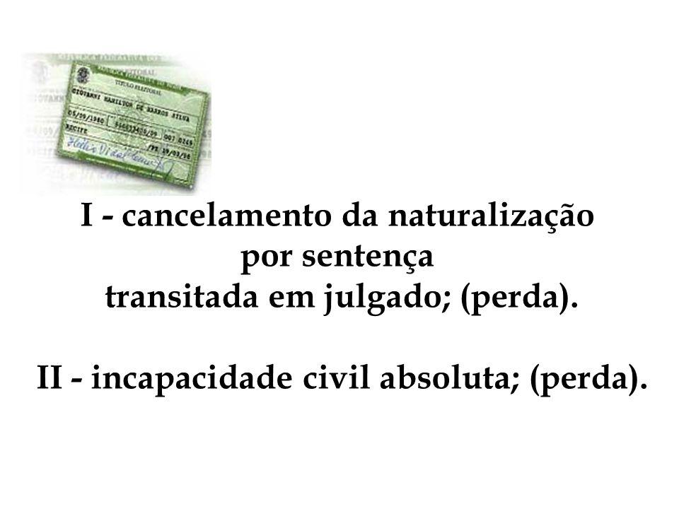 I - cancelamento da naturalização por sentença transitada em julgado; (perda). II - incapacidade civil absoluta; (perda).