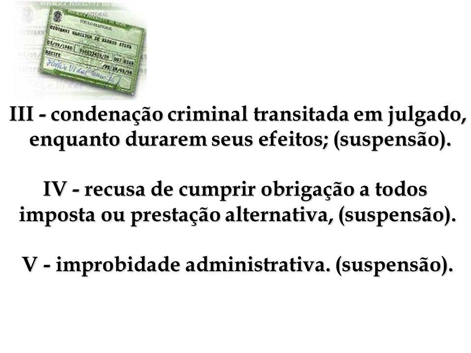 III - condenação criminal transitada em julgado, enquanto durarem seus efeitos; (suspensão). enquanto durarem seus efeitos; (suspensão). IV - recusa d