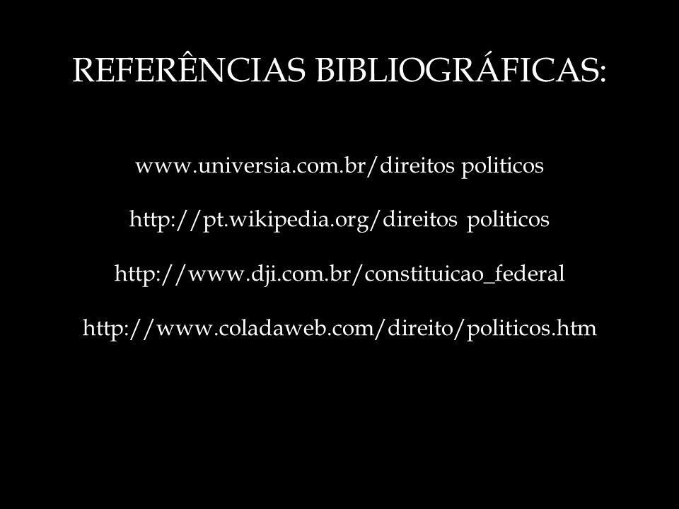 REFERÊNCIAS BIBLIOGRÁFICAS: www.universia.com.br/direitos politicos http://pt.wikipedia.org/direitos politicos http://www.dji.com.br/constituicao_federal http://www.coladaweb.com/direito/politicos.htm