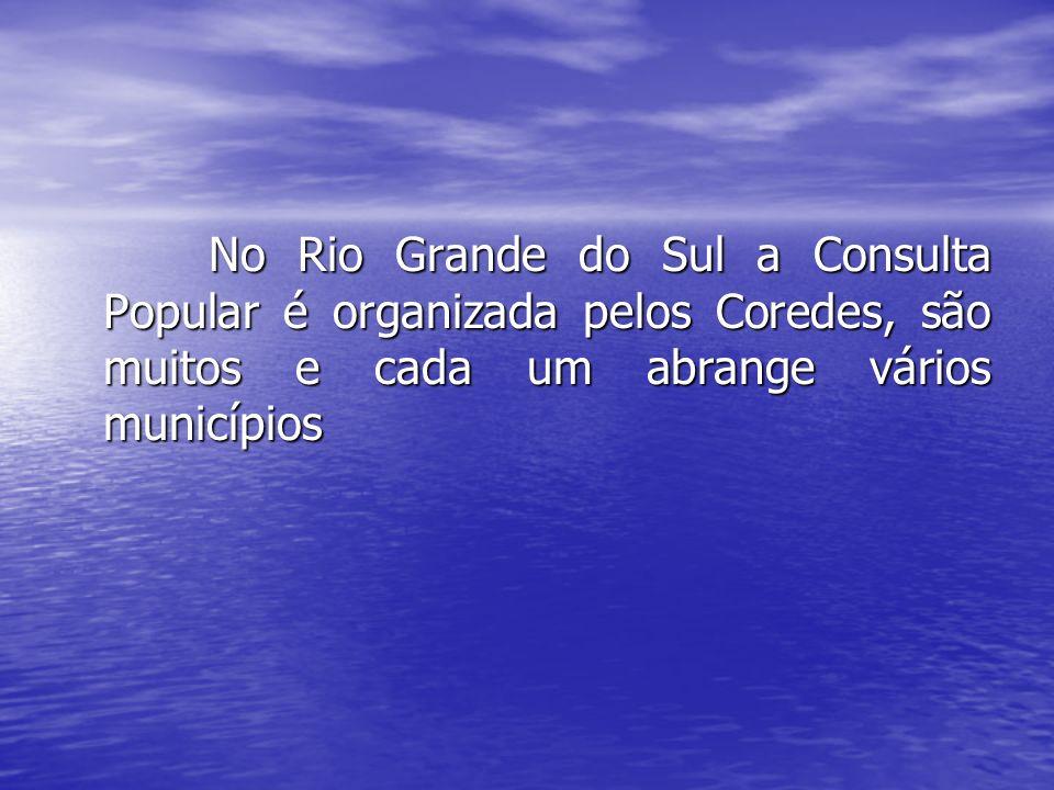 No Rio Grande do Sul a Consulta Popular é organizada pelos Coredes, são muitos e cada um abrange vários municípios No Rio Grande do Sul a Consulta Pop