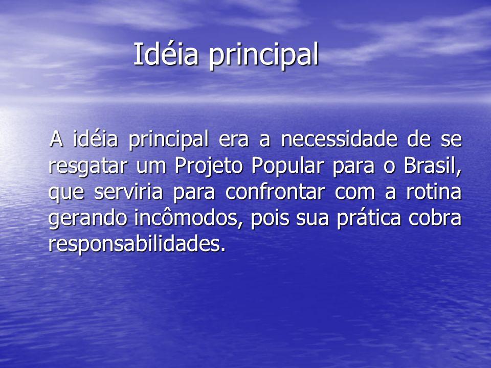 Idéia principal Idéia principal A idéia principal era a necessidade de se resgatar um Projeto Popular para o Brasil, que serviria para confrontar com