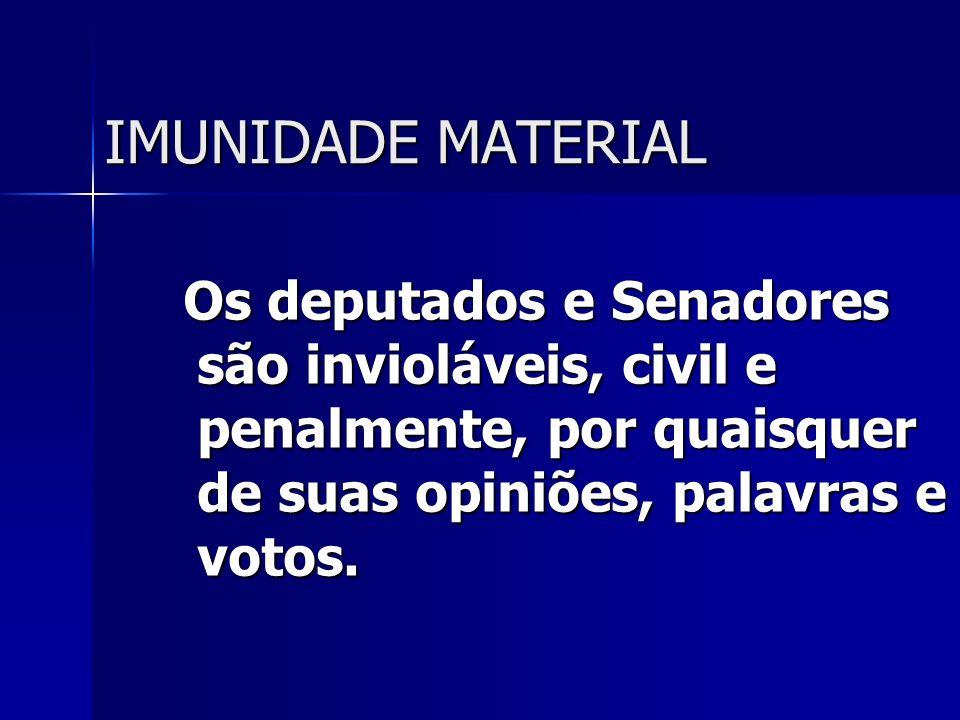 IMUNIDADE MATERIAL Os deputados e Senadores são invioláveis, civil e penalmente, por quaisquer de suas opiniões, palavras e votos. Os deputados e Sena