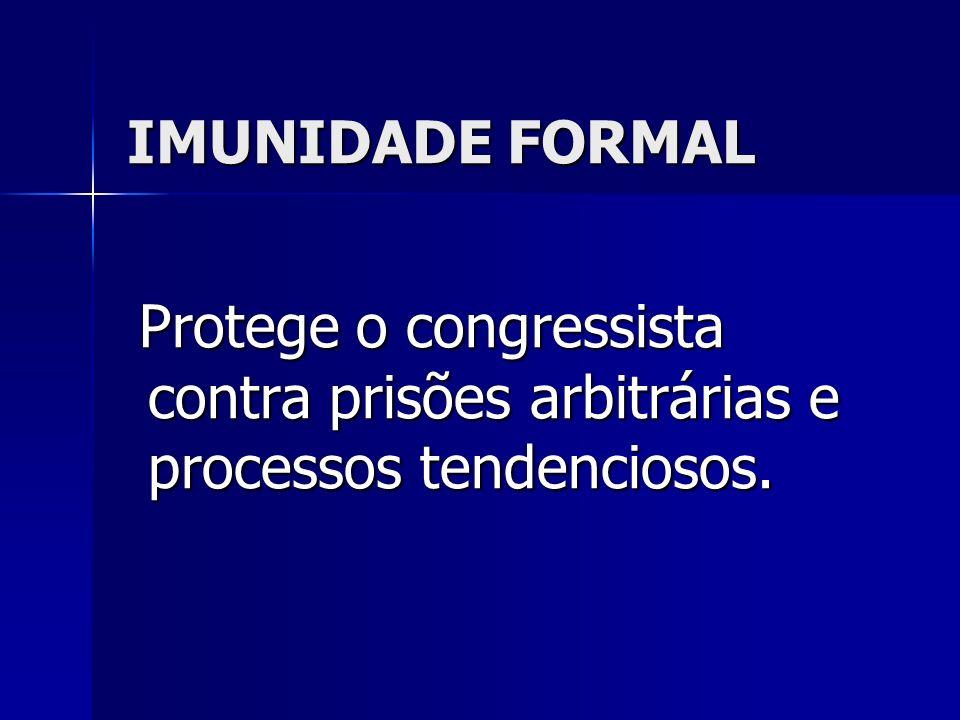 IMUNIDADE FORMAL Protege o congressista contra prisões arbitrárias e processos tendenciosos. Protege o congressista contra prisões arbitrárias e proce